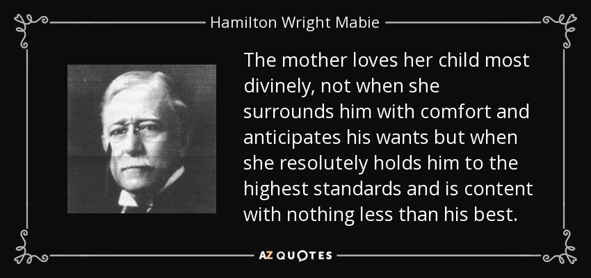 The mother loves her child most divinely, not when she surrounds him with comfort and anticipates his wants but when she resolutely holds him to the highest standards and is content with nothing less than his best. - Hamilton Wright Mabie