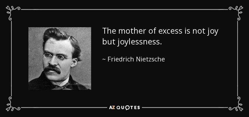 The mother of excess is not joy but joylessness. - Friedrich Nietzsche