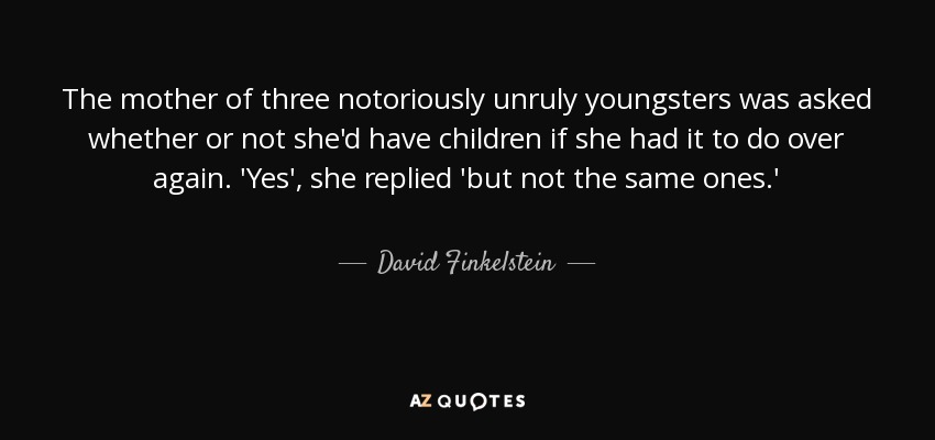 The mother of three notoriously unruly youngsters was asked whether or not she'd have children if she had it to do over again. 'Yes', she replied 'but not the same ones.' - David Finkelstein