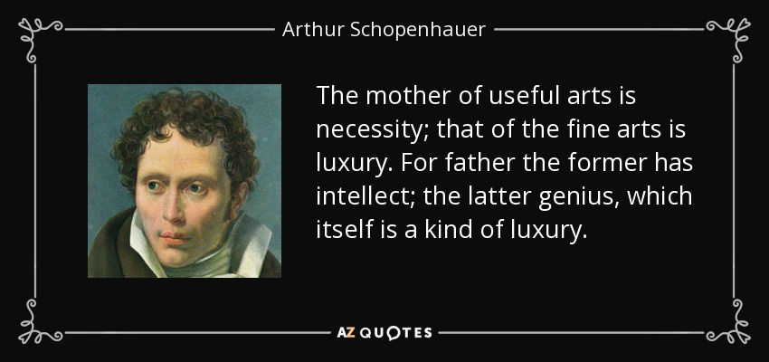 The mother of useful arts is necessity; that of the fine arts is luxury. For father the former has intellect; the latter genius, which itself is a kind of luxury. - Arthur Schopenhauer