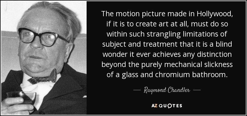 The motion picture made in Hollywood, if it is to create art at all, must do so within such strangling limitations of subject and treatment that it is a blind wonder it ever achieves any distinction beyond the purely mechanical slickness of a glass and chromium bathroom. - Raymond Chandler