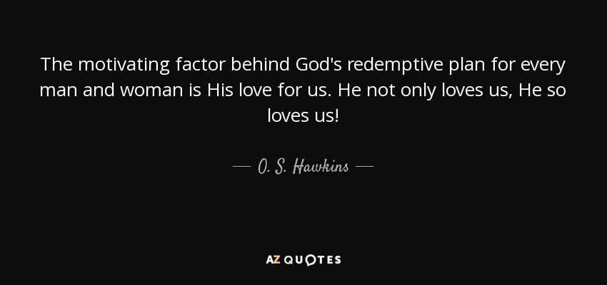 The motivating factor behind God's redemptive plan for every man and woman is His love for us. He not only loves us, He so loves us! - O. S. Hawkins