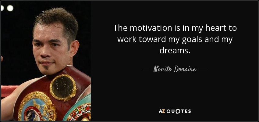 The motivation is in my heart to work toward my goals and my dreams. - Nonito Donaire