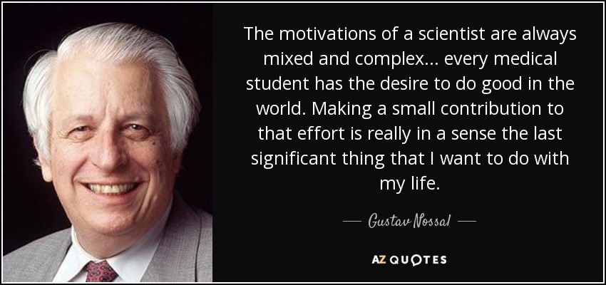The motivations of a scientist are always mixed and complex... every medical student has the desire to do good in the world. Making a small contribution to that effort is really in a sense the last significant thing that I want to do with my life. - Gustav Nossal