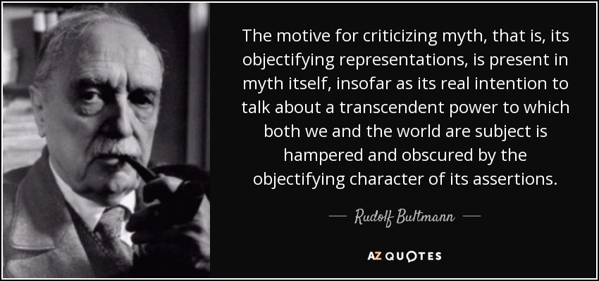 The motive for criticizing myth, that is, its objectifying representations, is present in myth itself, insofar as its real intention to talk about a transcendent power to which both we and the world are subject is hampered and obscured by the objectifying character of its assertions. - Rudolf Bultmann