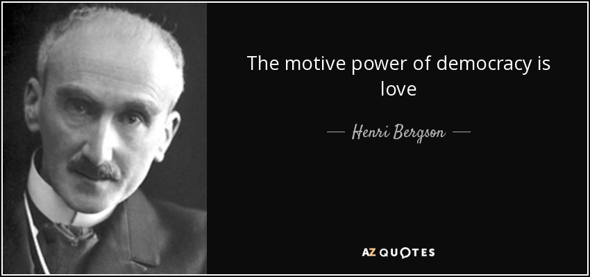 The motive power of democracy is love - Henri Bergson