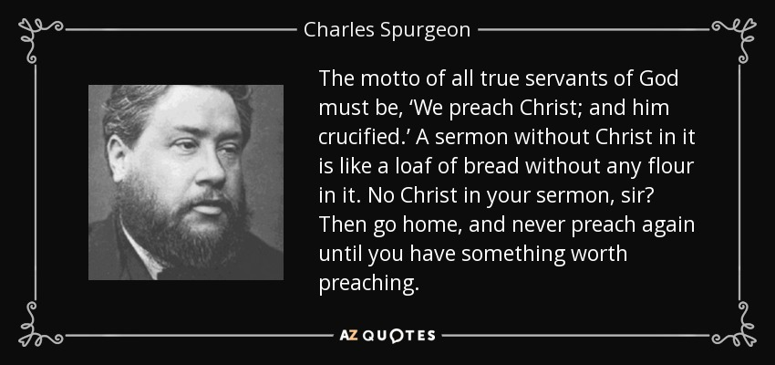 The motto of all true servants of God must be, 'We preach Christ; and him crucified.' A sermon without Christ in it is like a loaf of bread without any flour in it. No Christ in your sermon, sir? Then go home, and never preach again until you have something worth preaching. - Charles Spurgeon