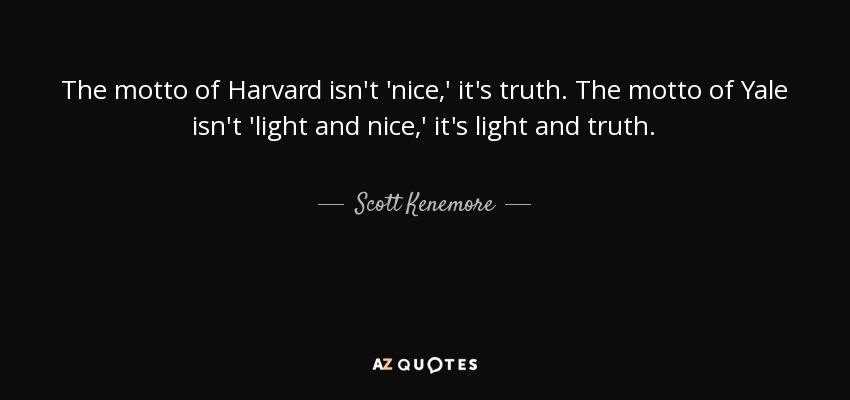 The motto of Harvard isn't 'nice,' it's truth. The motto of Yale isn't 'light and nice,' it's light and truth. - Scott Kenemore