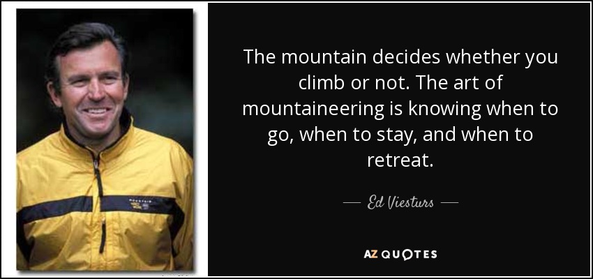 The mountain decides whether you climb or not. The art of mountaineering is knowing when to go, when to stay, and when to retreat. - Ed Viesturs