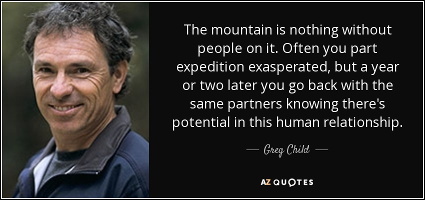 The mountain is nothing without people on it. Often you part expedition exasperated, but a year or two later you go back with the same partners knowing there's potential in this human relationship. - Greg Child