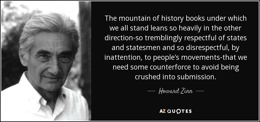 The mountain of history books under which we all stand leans so heavily in the other direction-so tremblingly respectful of states and statesmen and so disrespectful, by inattention, to people's movements-that we need some counterforce to avoid being crushed into submission. - Howard Zinn