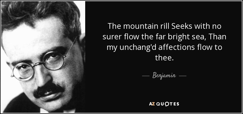 The mountain rill Seeks with no surer flow the far bright sea, Than my unchang'd affections flow to thee. - Benjamin