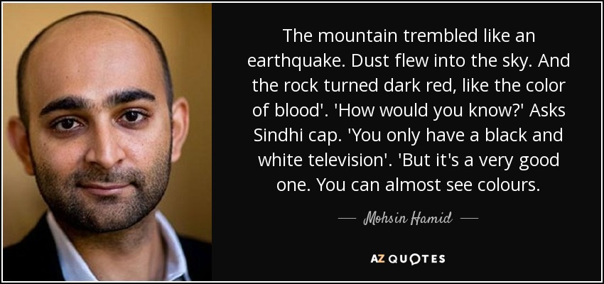 The mountain trembled like an earthquake. Dust flew into the sky. And the rock turned dark red, like the color of blood'. 'How would you know?' Asks Sindhi cap. 'You only have a black and white television'. 'But it's a very good one. You can almost see colours. - Mohsin Hamid