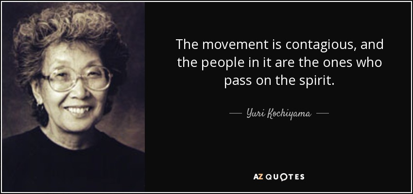 The movement is contagious, and the people in it are the ones who pass on the spirit. - Yuri Kochiyama