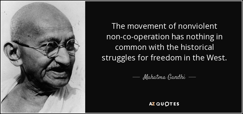 The movement of nonviolent non-co-operation has nothing in common with the historical struggles for freedom in the West. - Mahatma Gandhi