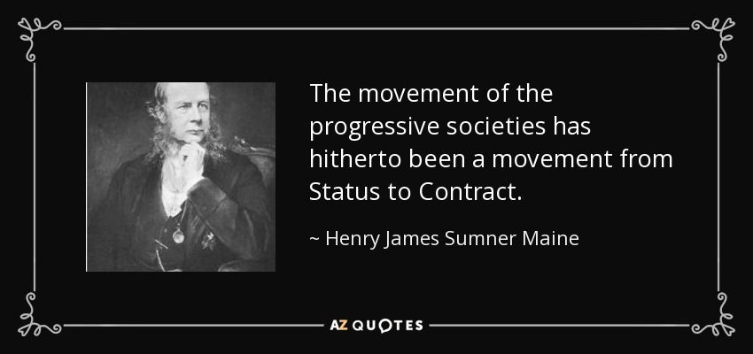 The movement of the progressive societies has hitherto been a movement from Status to Contract. - Henry James Sumner Maine