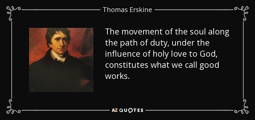 The movement of the soul along the path of duty, under the influence of holy love to God, constitutes what we call good works. - Thomas Erskine, 1st Baron Erskine
