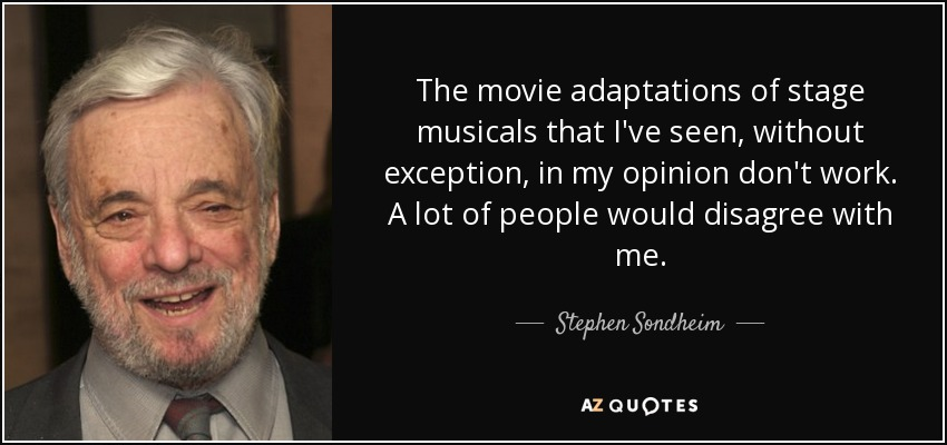 The movie adaptations of stage musicals that I've seen, without exception, in my opinion don't work. A lot of people would disagree with me. - Stephen Sondheim