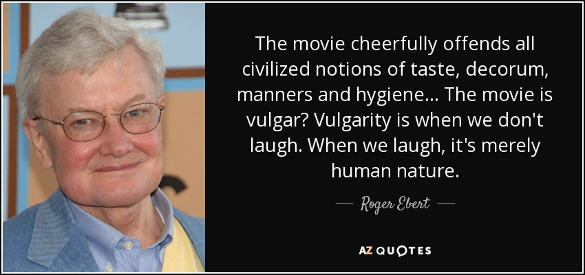 The movie cheerfully offends all civilized notions of taste, decorum, manners and hygiene... The movie is vulgar? Vulgarity is when we don't laugh. When we laugh, it's merely human nature. - Roger Ebert