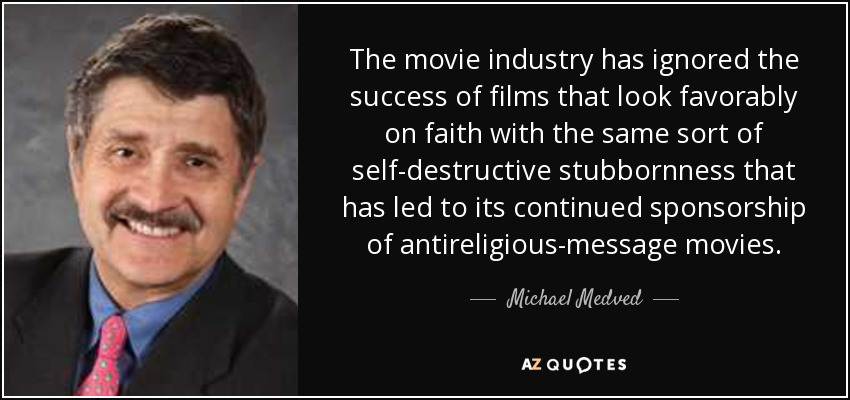 The movie industry has ignored the success of films that look favorably on faith with the same sort of self-destructive stubbornness that has led to its continued sponsorship of antireligious-message movies. - Michael Medved