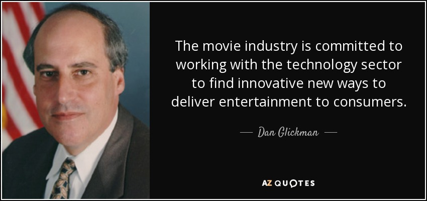 The movie industry is committed to working with the technology sector to find innovative new ways to deliver entertainment to consumers. - Dan Glickman