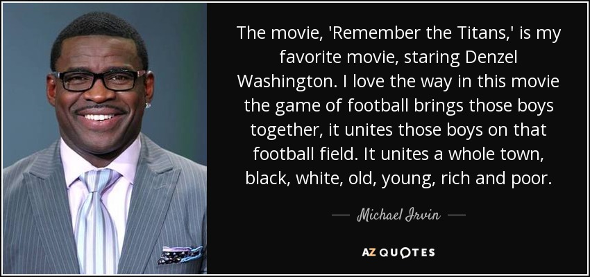 The movie, 'Remember the Titans,' is my favorite movie, staring Denzel Washington. I love the way in this movie the game of football brings those boys together, it unites those boys on that football field. It unites a whole town, black, white, old, young, rich and poor. - Michael Irvin