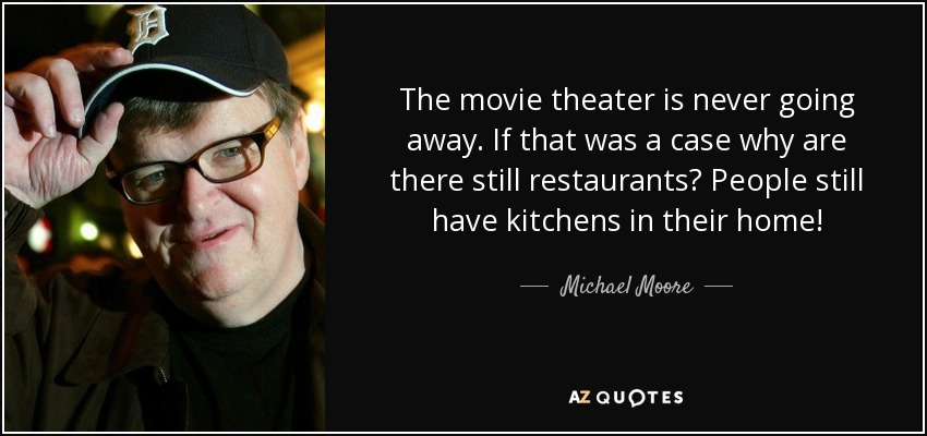The movie theater is never going away. If that was a case why are there still restaurants? People still have kitchens in their home! - Michael Moore