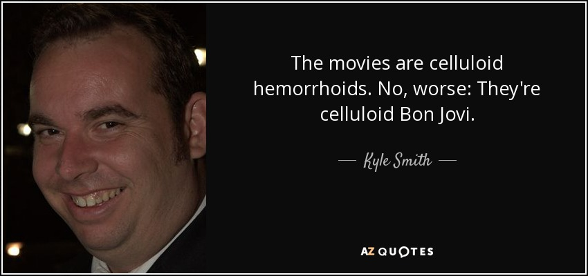 The movies are celluloid hemorrhoids. No, worse: They're celluloid Bon Jovi. - Kyle Smith