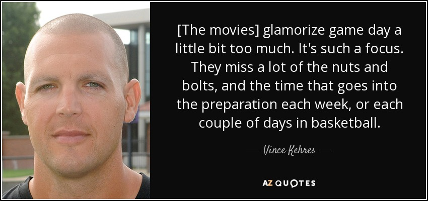 [The movies] glamorize game day a little bit too much. It's such a focus. They miss a lot of the nuts and bolts, and the time that goes into the preparation each week, or each couple of days in basketball. - Vince Kehres