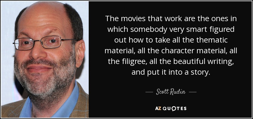 The movies that work are the ones in which somebody very smart figured out how to take all the thematic material, all the character material, all the filigree, all the beautiful writing, and put it into a story. - Scott Rudin