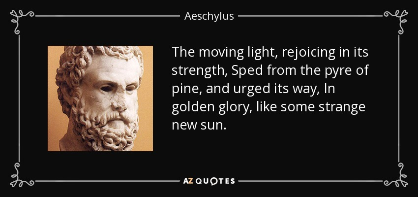 The moving light, rejoicing in its strength, Sped from the pyre of pine, and urged its way, In golden glory, like some strange new sun... - Aeschylus