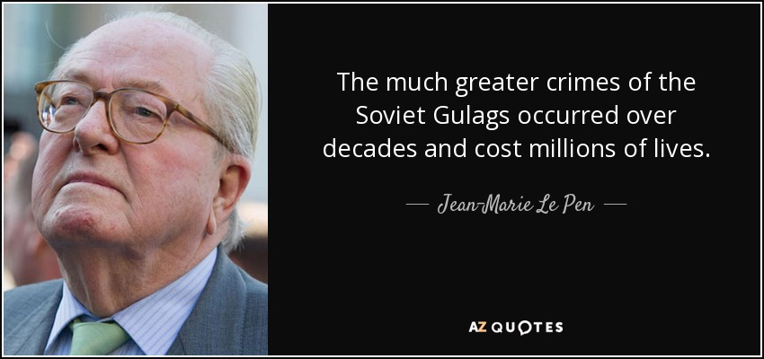 The much greater crimes of the Soviet Gulags occurred over decades and cost millions of lives. - Jean-Marie Le Pen
