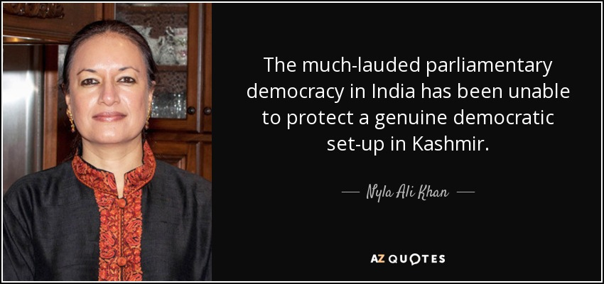 The much-lauded parliamentary democracy in India has been unable to protect a genuine democratic set-up in Kashmir. - Nyla Ali Khan