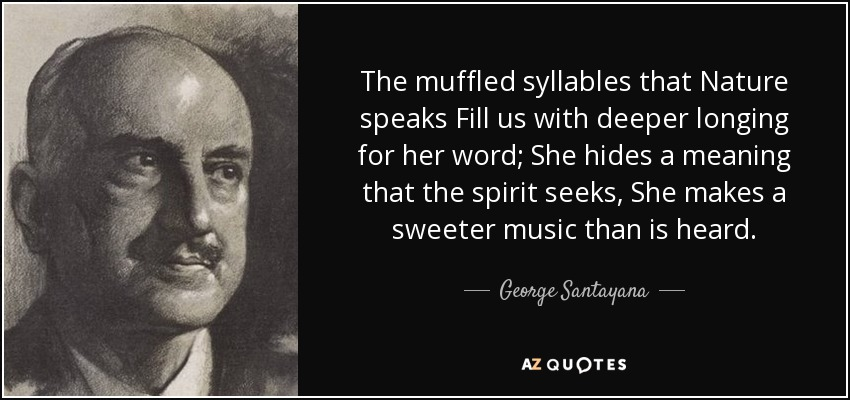 The muffled syllables that Nature speaks Fill us with deeper longing for her word; She hides a meaning that the spirit seeks, She makes a sweeter music than is heard. - George Santayana