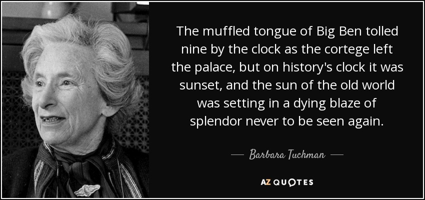 The muffled tongue of Big Ben tolled nine by the clock as the cortege left the palace, but on history's clock it was sunset, and the sun of the old world was setting in a dying blaze of splendor never to be seen again. - Barbara Tuchman