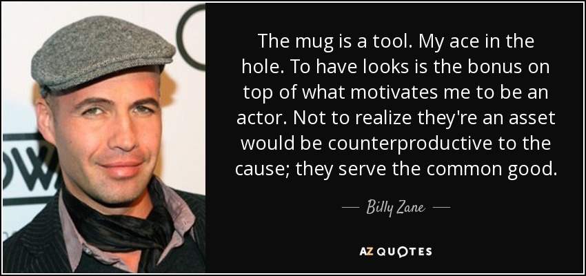 The mug is a tool. My ace in the hole. To have looks is the bonus on top of what motivates me to be an actor. Not to realize they're an asset would be counterproductive to the cause; they serve the common good. - Billy Zane
