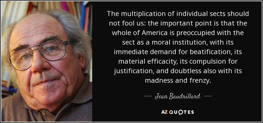 The multiplication of individual sects should not fool us: the important point is that the whole of America is preoccupied with the sect as a moral institution, with its immediate demand for beatification, its material efficacity, its compulsion for justification, and doubtless also with its madness and frenzy. - Jean Baudrillard