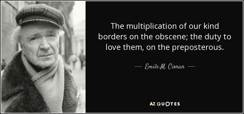 The multiplication of our kind borders on the obscene; the duty to love them, on the preposterous. - Emile M. Cioran