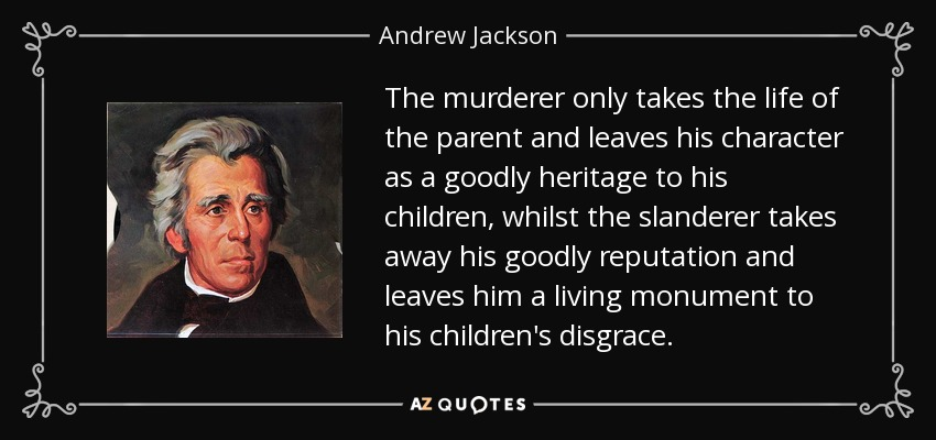 The murderer only takes the life of the parent and leaves his character as a goodly heritage to his children, whilst the slanderer takes away his goodly reputation and leaves him a living monument to his children's disgrace. - Andrew Jackson