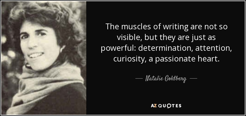 The muscles of writing are not so visible, but they are just as powerful: determination, attention, curiosity, a passionate heart. - Natalie Goldberg