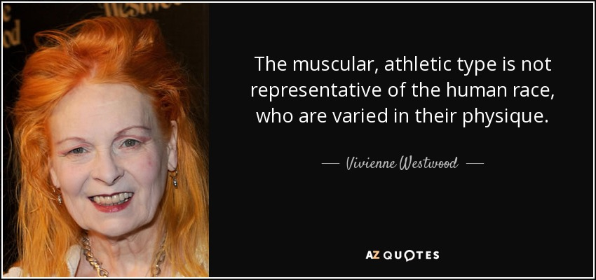 The muscular, athletic type is not representative of the human race, who are varied in their physique. - Vivienne Westwood
