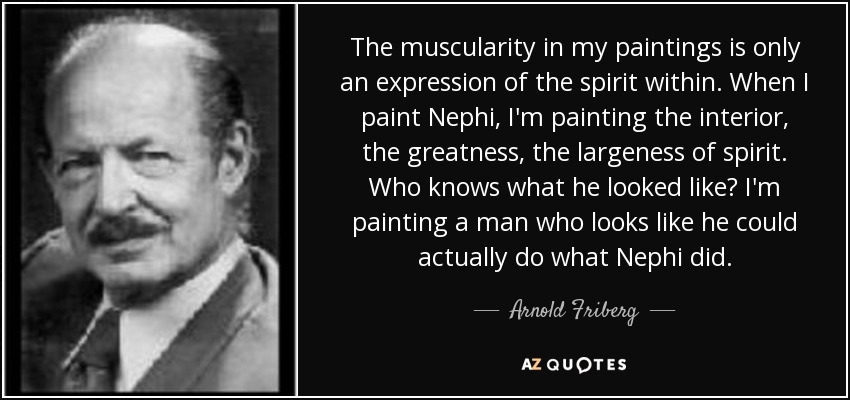 The muscularity in my paintings is only an expression of the spirit within. When I paint Nephi, I'm painting the interior, the greatness, the largeness of spirit. Who knows what he looked like? I'm painting a man who looks like he could actually do what Nephi did. - Arnold Friberg