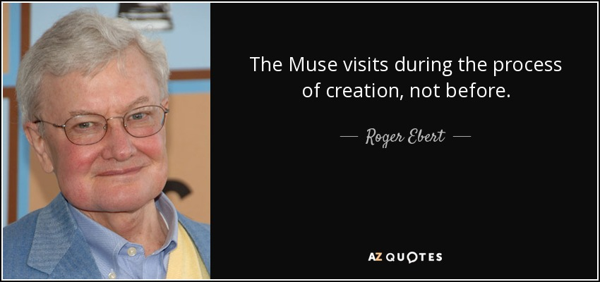 The Muse visits during the process of creation, not before. - Roger Ebert