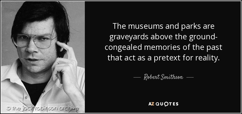 The museums and parks are graveyards above the ground- congealed memories of the past that act as a pretext for reality. - Robert Smithson