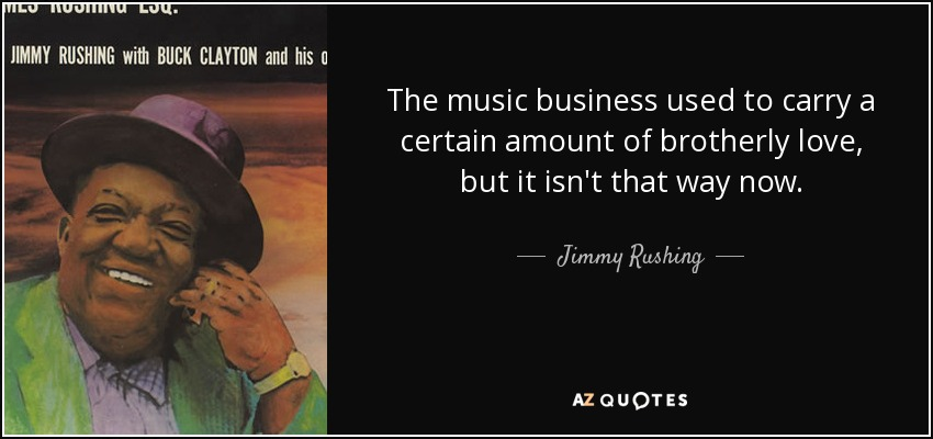 The music business used to carry a certain amount of brotherly love, but it isn't that way now. - Jimmy Rushing