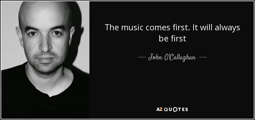 The music comes first. It will always be first - John O'Callaghan