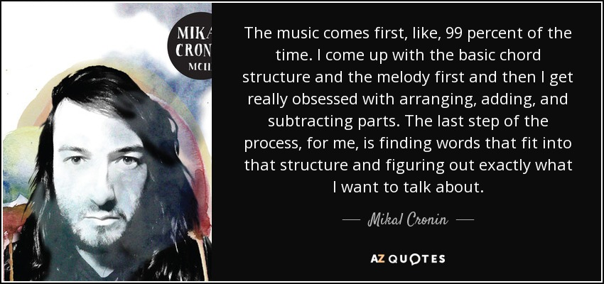 The music comes first, like, 99 percent of the time. I come up with the basic chord structure and the melody first and then I get really obsessed with arranging, adding, and subtracting parts. The last step of the process, for me, is finding words that fit into that structure and figuring out exactly what I want to talk about. - Mikal Cronin