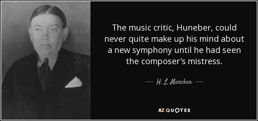 The music critic, Huneber, could never quite make up his mind about a new symphony until he had seen the composer's mistress. - H. L. Mencken