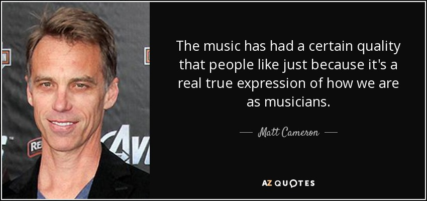 The music has had a certain quality that people like just because it's a real true expression of how we are as musicians. - Matt Cameron