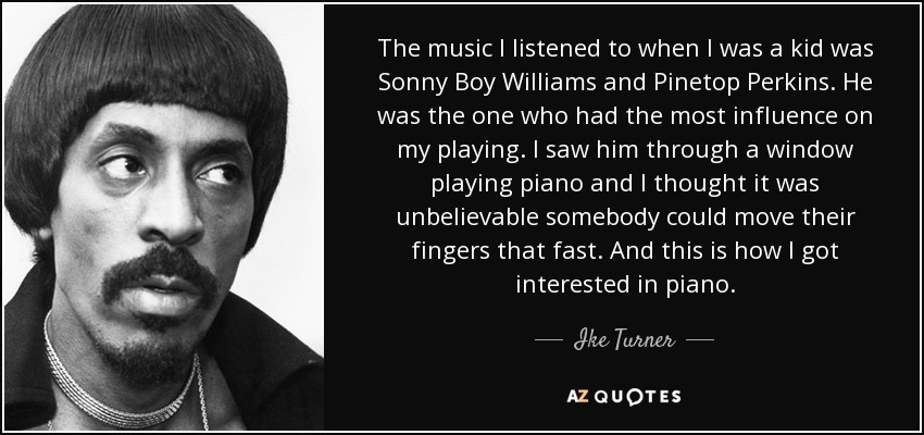 The music I listened to when I was a kid was Sonny Boy Williams and Pinetop Perkins. He was the one who had the most influence on my playing. I saw him through a window playing piano and I thought it was unbelievable somebody could move their fingers that fast. And this is how I got interested in piano. - Ike Turner